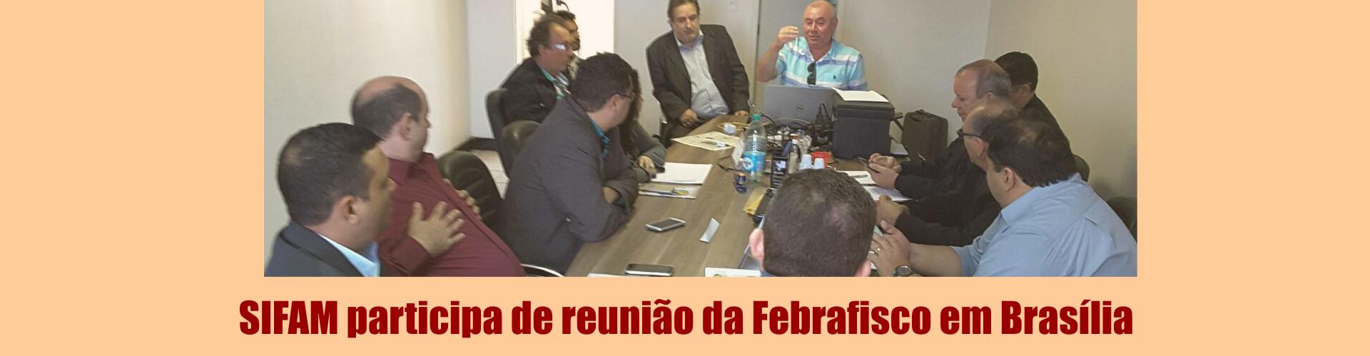 SIFAM participa de reunião da Febrafisco em Brasília